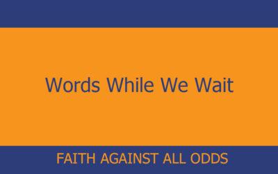 Words While We Wait – Faith Against All Odds