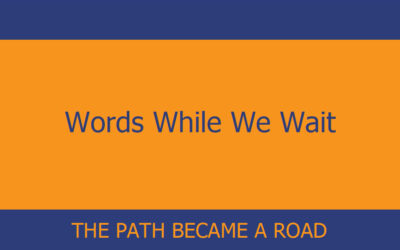 Words While We Wait – The Path Became a Road