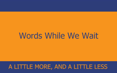 Words While We Wait – A Little More, And A Little Less
